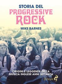 STORIA DEL PROGRESSIVE ROCK - ORIGINI E LEGGENDE DELLA MUSICA INGLESE ANNI SETTANTA di...