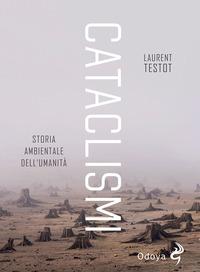 CATACLISMI - STORIA AMBIENTALE DELL'UMANITA' di TESTOT LAURENT