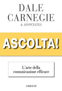 ASCOLTA ! - L'ARTE DELLA COMUNICAZIONE EFFICACE di CARNEGIE DALE