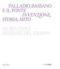 PALLADIO BASSANO E IL PONTE - INVENZIONE STORIA MITO
