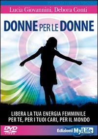 DONNE PER LE DONNE + 2 DVD - LIBERA LA TUA ENERGIA FEMMINILE PER TE PER I TUOI CARI PER...