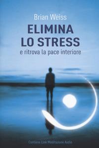 ELIMINA LO STRESS E RITROVA LA PACE INTERIORE di WEISS BRIAN