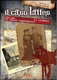 CASO LATTES. CHI HA ASSASSINATO IL SINDACO DI MONTE ARGENTARIO? (IL) - 9788864331157