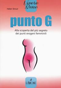 PUNTO G - ALLA SCOPERTA DEL PIU' SEGRETO DEI PUNTI EROGENI FEMMINILI di STROUT HELEN