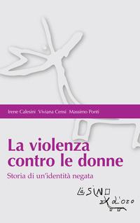 VIOLENZA CONTRO LE DONNE - STORIA DI UN'IDENTITA' NEGATA di CALESINI I. - CENSI V. - PONTI