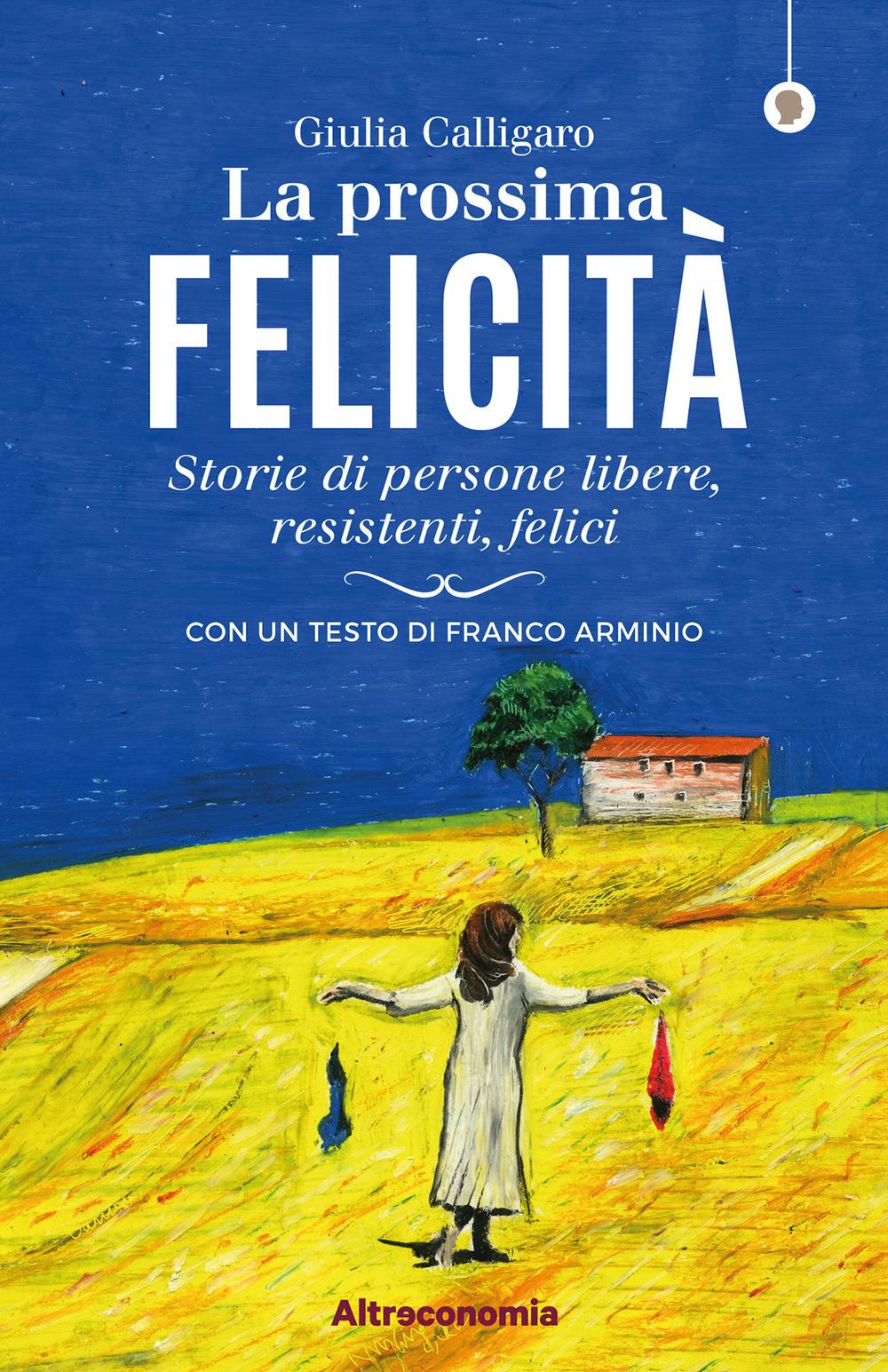 PROSSIMA FELICITÀ. STORIE DI PERSONE LIBERE, RESISTENTI, FELICI (LA) - Calligaro Giulia - 9788865162781