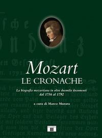 MOZART LE CRONACHE - LA BIOGRAFIA MOZARTIANA IN OLTRE DUEMILA DOCUMENTI DAL 1756 AL...