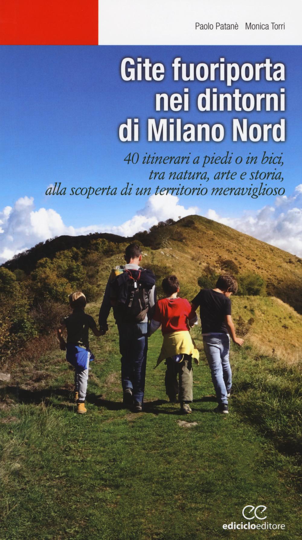 Gite fuoriporta nei dintorni di Milano nord. 40 itinerari a piedi o in bici, tra natura, arte e storia, alla scoperta di un territorio meraviglioso