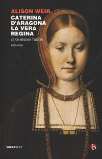 CATERINA D'ARAGONA LA VERA REGINA - LE SEI REGINE TUDOR di WEIR ALISON