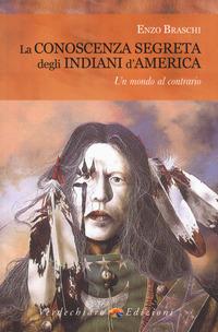 CONOSCENZA SEGRETA DEGLI INDIANI D'AMERICA - UN MONDO AL CONTRARIO di BRASCHI ENZO