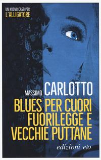 BLUES PER CUORI FUORILEGGE E VECCHIE PUTTANE di CARLOTTO MASSIMO