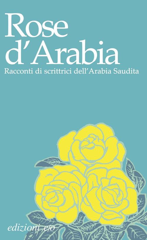 ROSE D'ARABIA. RACCONTI DI SCRITTRICI DELL'ARABIA SAUDITA - 9788866329800
