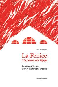 FENICE 29 GENNAIO 1996 - LA NOTTE DI FUOCO STORIE INTERVISTE E ARTICOLI di MANTENGOLI VERA