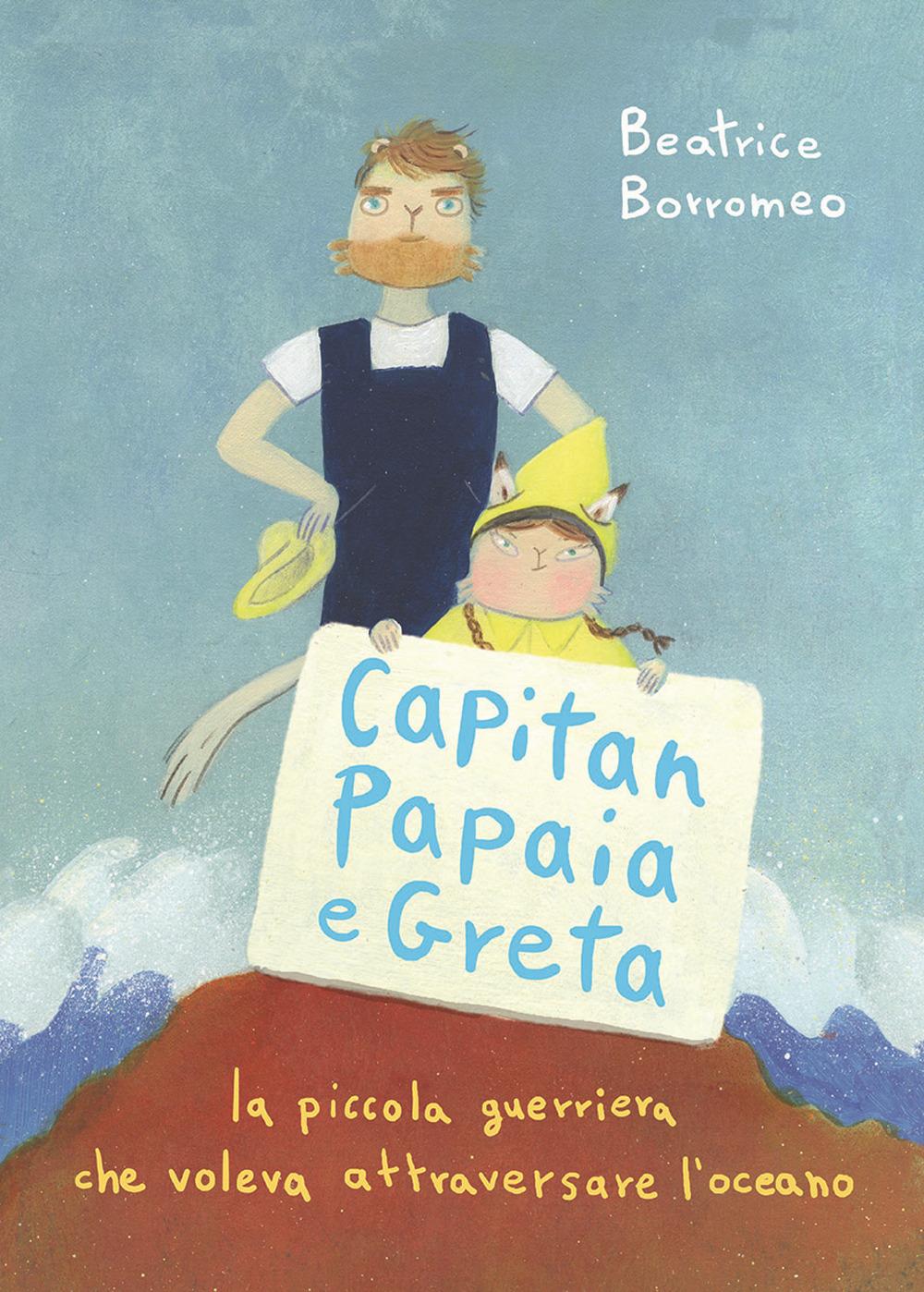 Capitan Papaia e Greta. La piccola guerriera che voleva attraversare l'oceano. Ediz. a colori