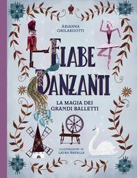 FIABE DANZANTI - LA MAGIA DEI GRANDI BALLETTI di GHILARDOTTI A. - BRENLLA L.