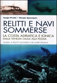 RELITTI E NAVI SOMMERSE - LA COSTA ADRIATICA E IONICA di PIVETTA S. - SPAZZAPAN G.