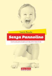 SENZA PANNOLINO - COME EDUCARE AL VASINO SIN DAI PRIMI MESI DI VITA di BOUCKE LAURIE