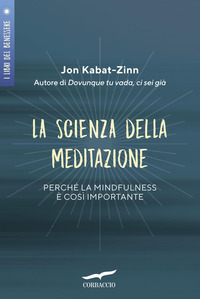 SCIENZA DELLA MEDITAZIONE - PERCHE' LA MINDFULNESS E' COSI' IMPORTANTE di KABAT ZINN JON