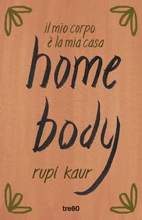 HOME BODY - IL MIO CORPO E' LA MIA CASA di KAUR RUPI