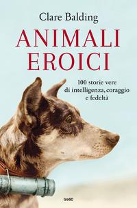 ANIMALI EROICI - 100 STORIE VERE DI INTELLIGENZA CORAGGIO E FEDELTA' di BALDING CLARE