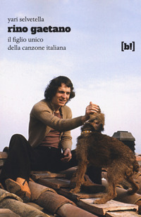 RINO GAETANO - IL FIGLIO UNICO DELLA CANZONE ITALIANA di SELVETELLA YARI