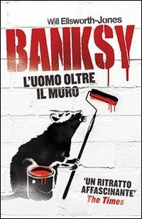 BANKSY L'UOMO OLTRE IL MURO di ELLSWORTH JONES WILL