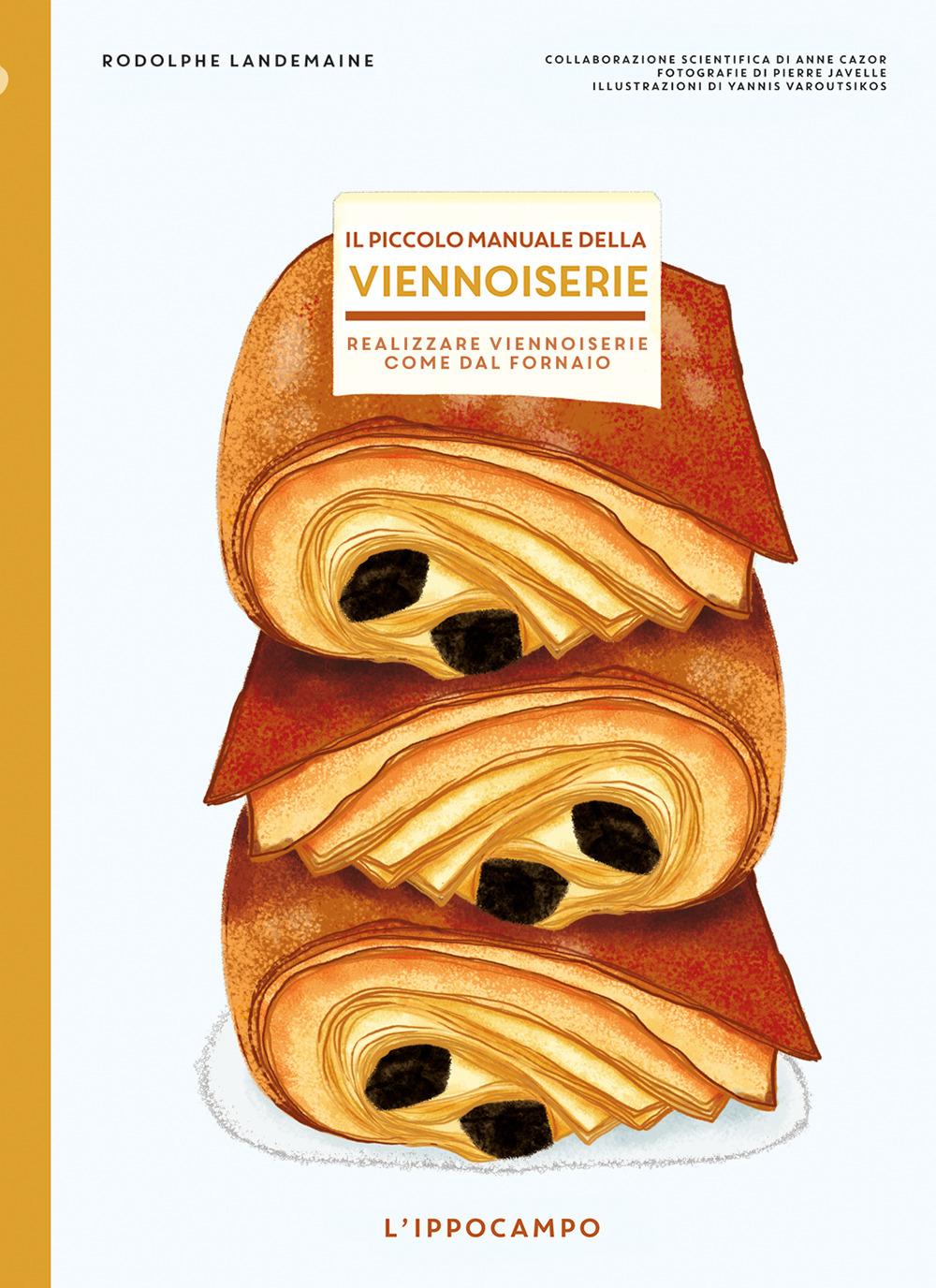 Il piccolo manuale della viennoiserie. Realizzare viennoiserie come dal fornaio. Ediz. illustrata
