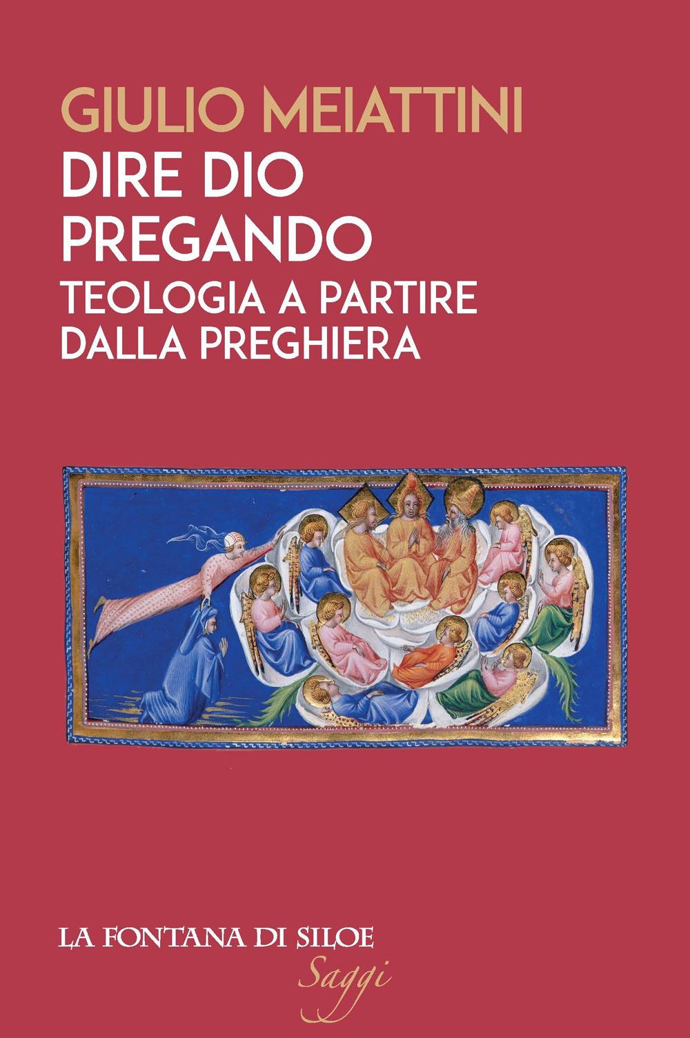 DIRE DIO PREGANDO. TEOLOGIA A PARTIRE DALLA PREGHIERA - Meiattini Giulio - 9788867371334