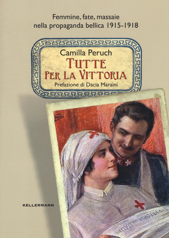 TUTTE PER LA VITTORIA. FEMMINE, FATE, MASSAIE NELLA PROPAGANDA BELLICA 1915-1918 - 9788867670673
