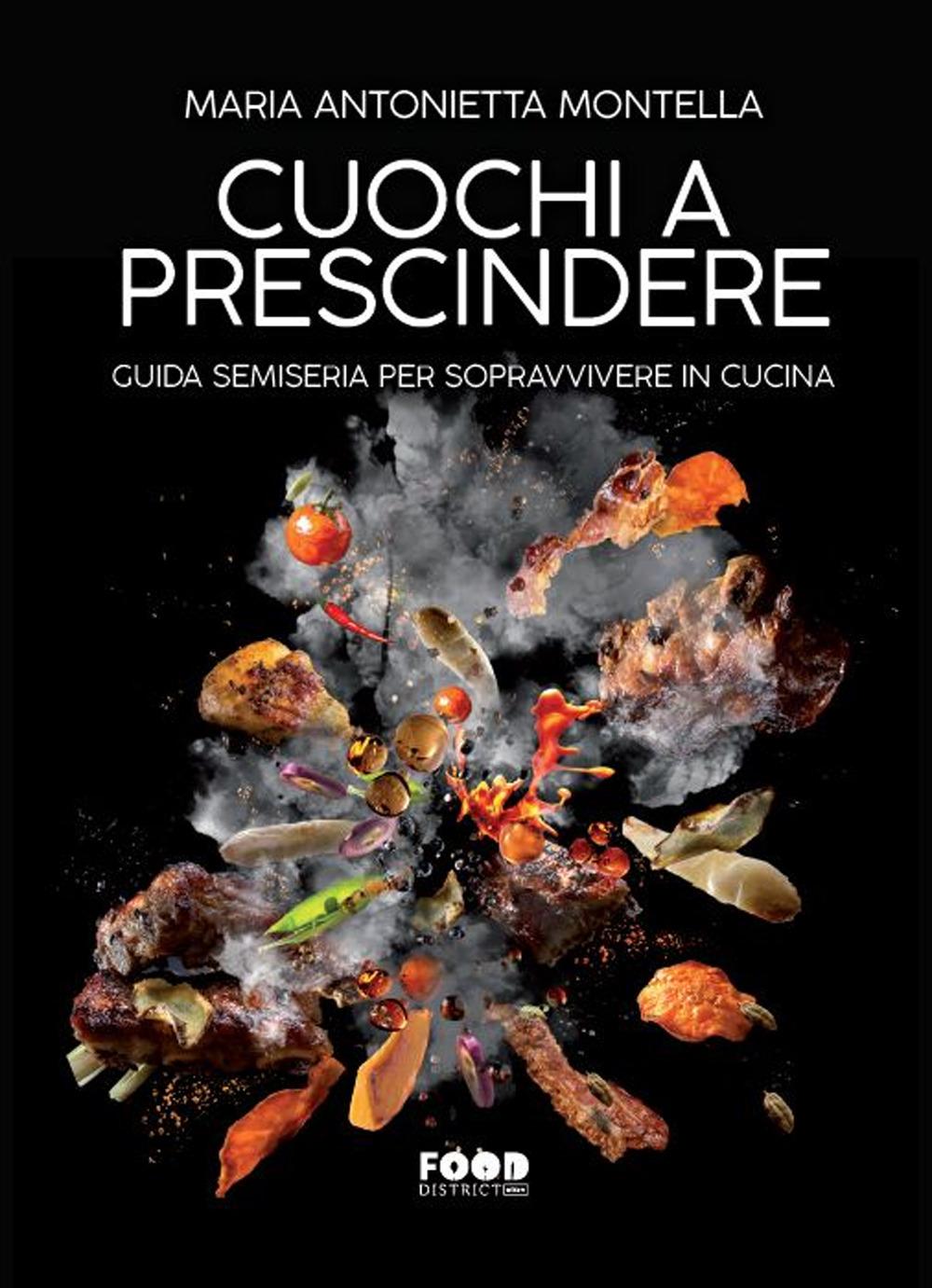 CUOCHI A PRESCINDERE. GUIDA SEMISERIA PER SOPRAVVIVERE IN CUCINA - Montella Maria Antonietta - 9788867769636