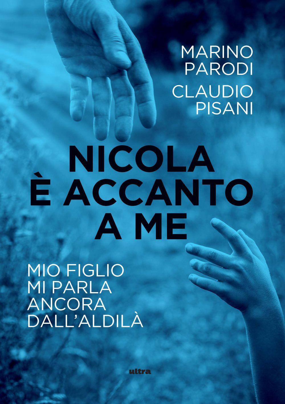 NICOLA È ACCANTO A ME. MIO FIGLIO MI PARLA ANCORA DALL'ALDILÀ - Pisani Claudio; Parodi Marino - 9788867769643