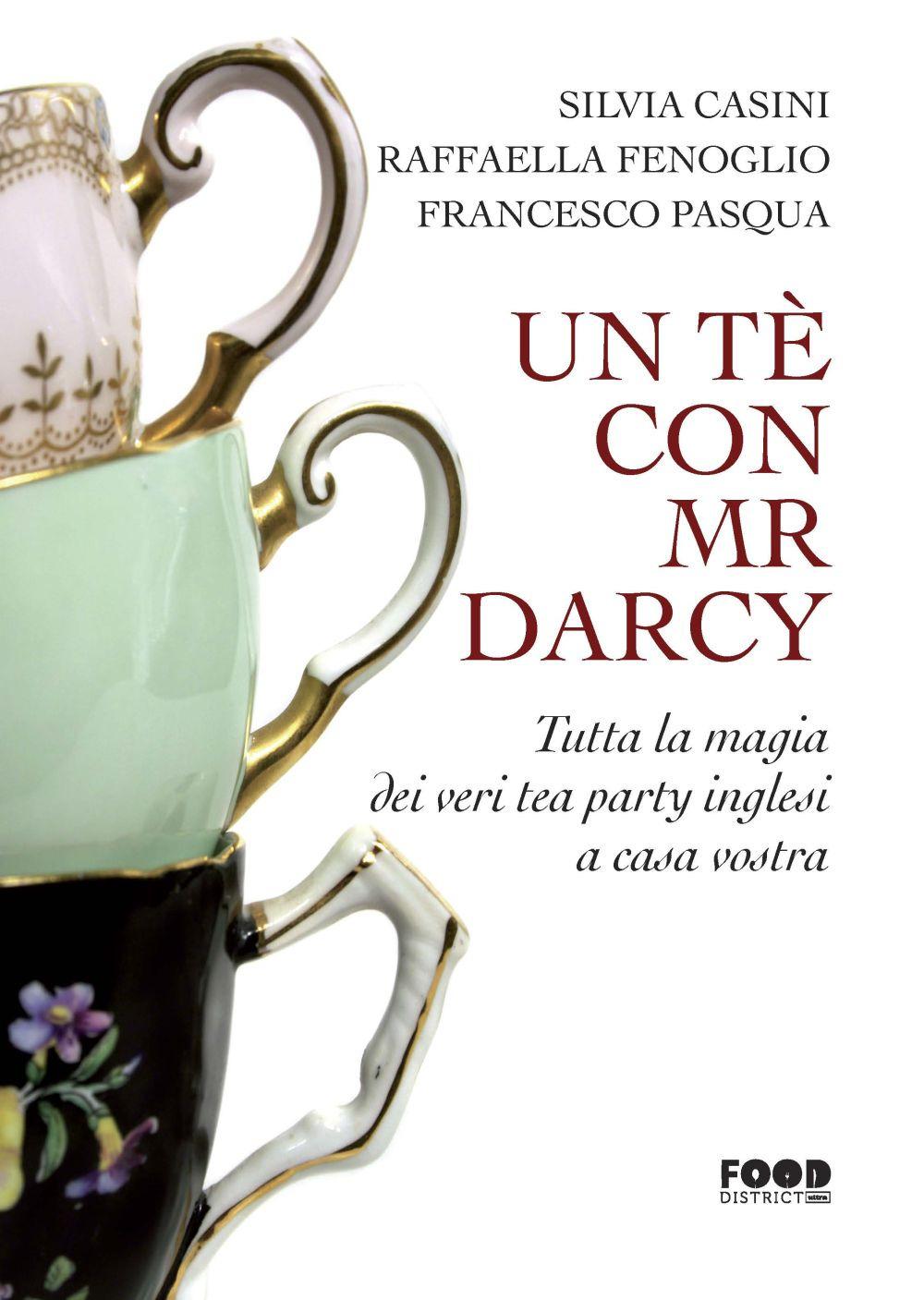 TÈ CON MR. DARCY. TUTTA LA MAGIA DEI VERI TEA PARTY INGLESI A CASA VOSTRA (UN) - Casini Silvia; Fenoglio Raffaella; Pasqua Francesco - 9788867769704