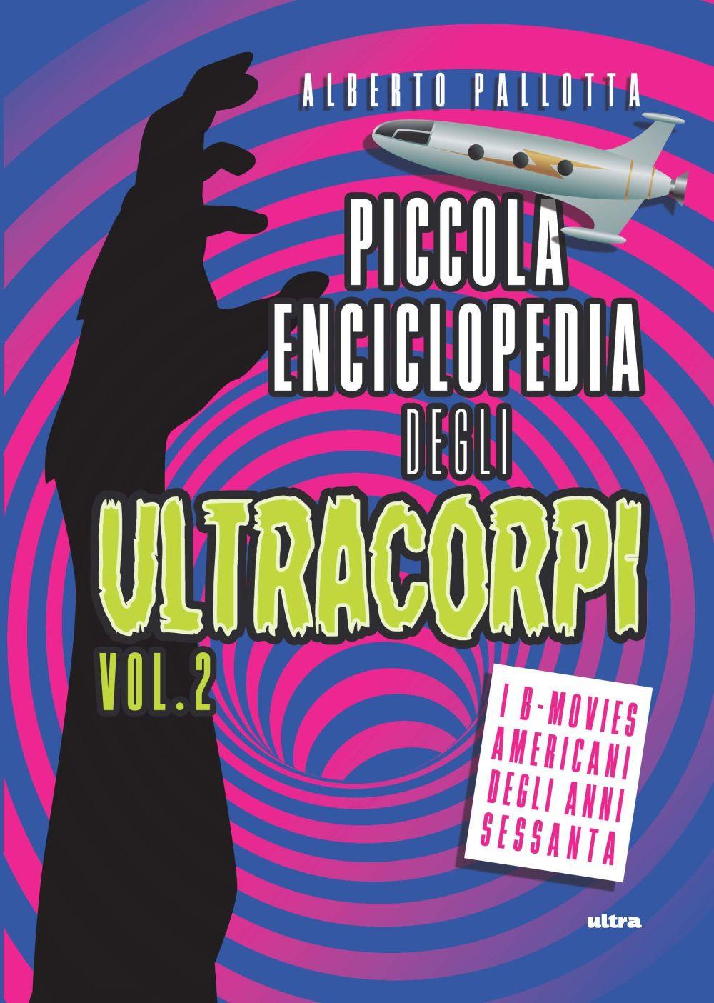 PICCOLA ENCICLOPEDIA DEGLI ULTRACORPI. I B-MOVIES AMERICANI DEGLI ANNI CINQUANTA - Pallotta Alberto - 9788867769773