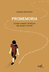 PROMEMORIA - COME CREARE L'ARCHIVIO DEI PROPRI RICORDI di MONTORIO ANDREA