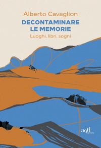 DECONTAMINARE LE MEMORIE - LUOGHI LIBRI SOGNI di CAVAGLION ALBERTO