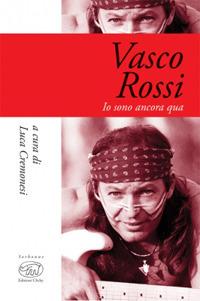 VASCO ROSSI - IO SONO ANCORA QUA di CREMONESI LUCA (A CURA DI)