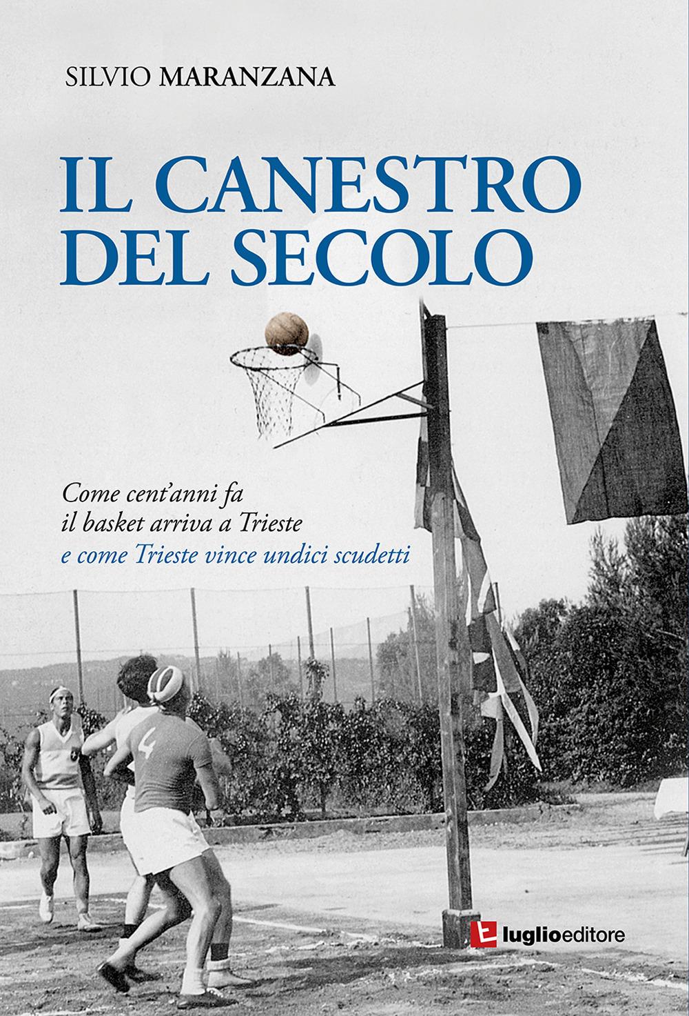 Il canestro del secolo. Come cent'anni fa il basket arriva a Trieste e come Trieste vince undici scudetti