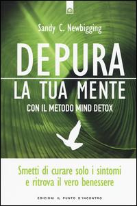 DEPURA LA TUA MENTE - CON IL METODO MIND DETOX di NEWBIGGING SANDY C.