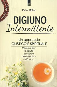 DIGIUNO INTERMITTENTE - UN APPROCCIO OLISTICO E SPIRITUALE di MULLER PETER