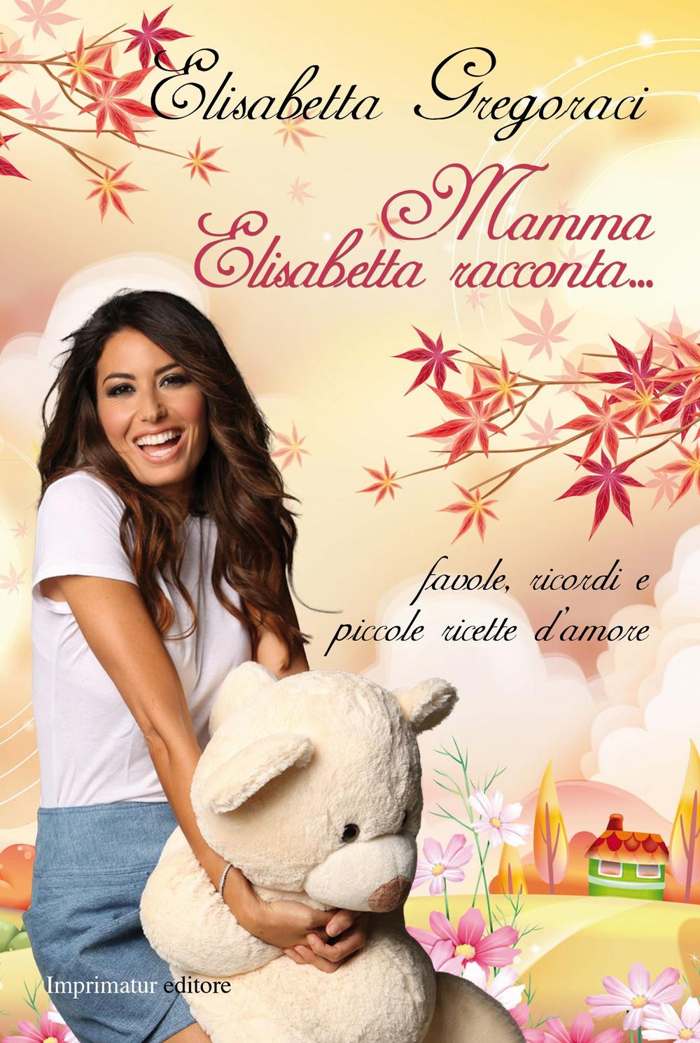 MAMMA ELISABETTA RACCONTA... FAVOLE, RICORDI E PICCOLE RICETTE D'AMORE. EDIZ. ILLUSTRATA - 9788868302092