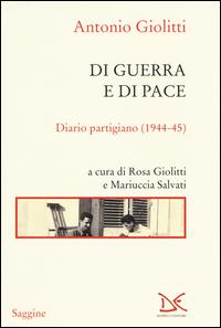 DI GUERRA E DI PACE - DIARIO PARTIGIANO 1944 - 45 di GIOLITTI ANTONIO