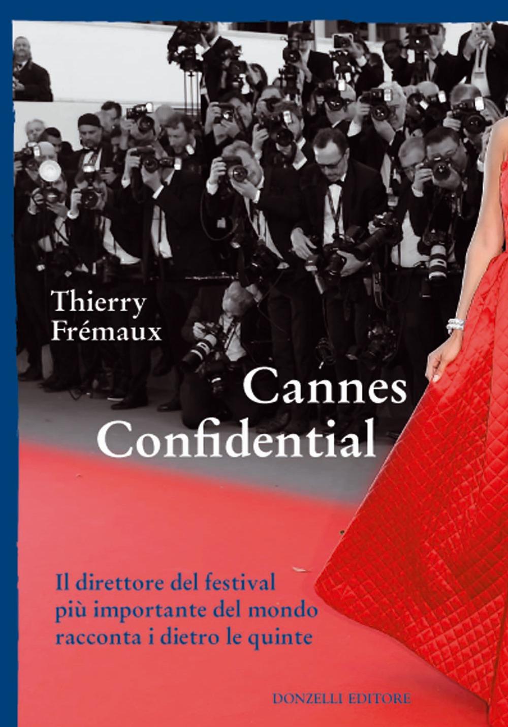 CANNES CONFIDENTIAL. IL DIRETTORE DEL FESTIVAL PIÙ IMPORTANTE DEL MONDO RACCONTA I DIETRO LE QUINTE - Fremaux Thierry - 9788868438647