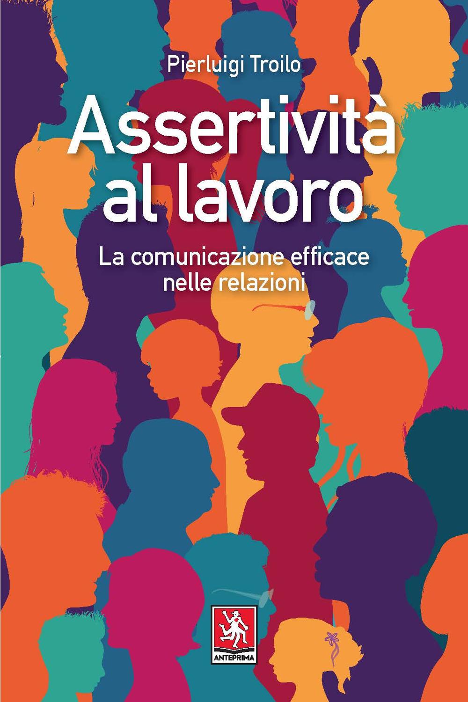 ASSERTIVITÀ AL LAVORO. LA COMUNICAZIONE EFFICACE NELLE RELAZIONI - Troilo Pierluigi - 9788868492007
