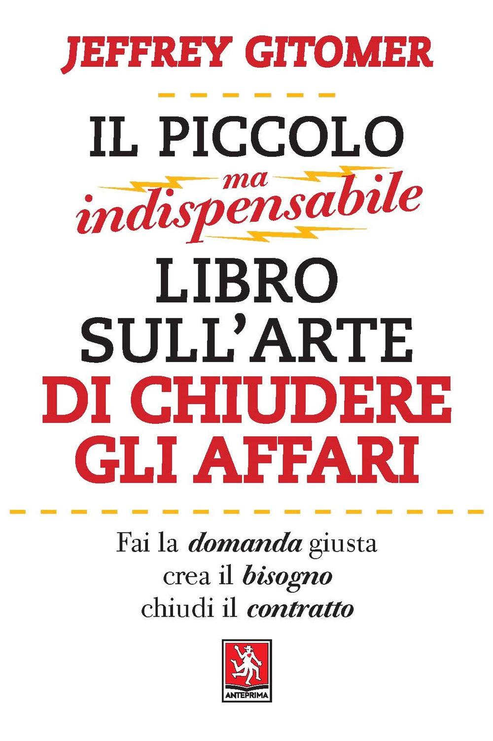 PICCOLO MA INDISPENSABILE LIBRO SULL'ARTE DI CHIUDERE GLI AFFARI (IL) - Gitomer Jeffrey - 9788868492069