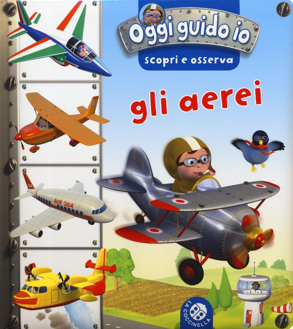 Gli aerei. Oggi guido io. Scopri e osserva. Ediz. a colori