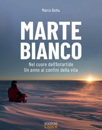 MARTE BIANCO - NEL CUORE DELL'ANTARTIDE UN ANNO AI CONFINI DELLA VITA di BUTTU MARCO