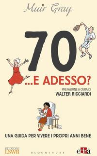 70 E ADESSO - UNA GUIDA PER VIVERE I PROPRI ANNI BENE di GRAY MUIR