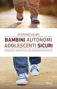 BAMBINI AUTONOMI ADOLESCENTI SICURI - CRESCERE I NOSTRI FIGLI NEL BENESSERE MENTALE di...