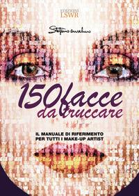 150 FACCE DA TRUCCARE - IL MANUALE DI RIFERIMENTO PER TUTTI I MAKE UP ARTIST di ANSELMO...