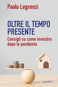 OLTRE IL TEMPO PRESENTE - CONSIGLI SU COME INVESTIRE DOPO LA PANDEMIA di LEGRENZI PAOLO
